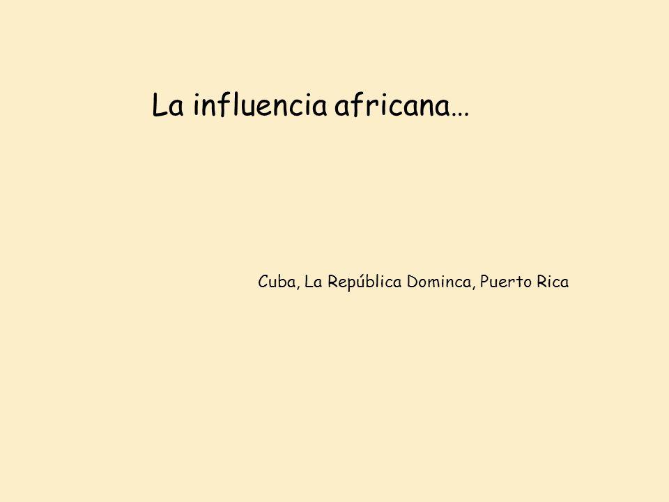 La influencia africana… Cuba, La República Dominca, Puerto Rica