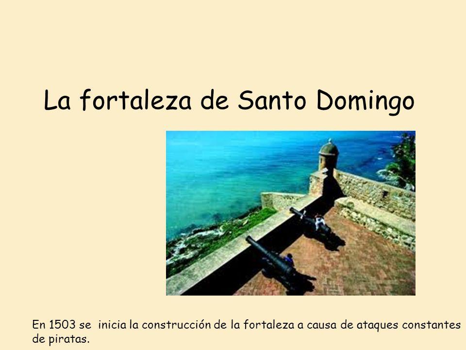 La fortaleza de Santo Domingo En 1503 se inicia la construcción de la fortaleza a causa de ataques constantes de piratas.