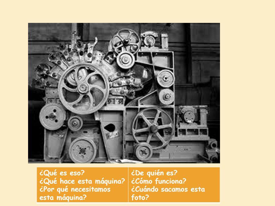 ¿Qué es eso? ¿Qué hace esta máquina? ¿Por qué necesitamos esta máquina? ¿De quién es? ¿Cómo funciona? ¿Cuándo sacamos esta foto?