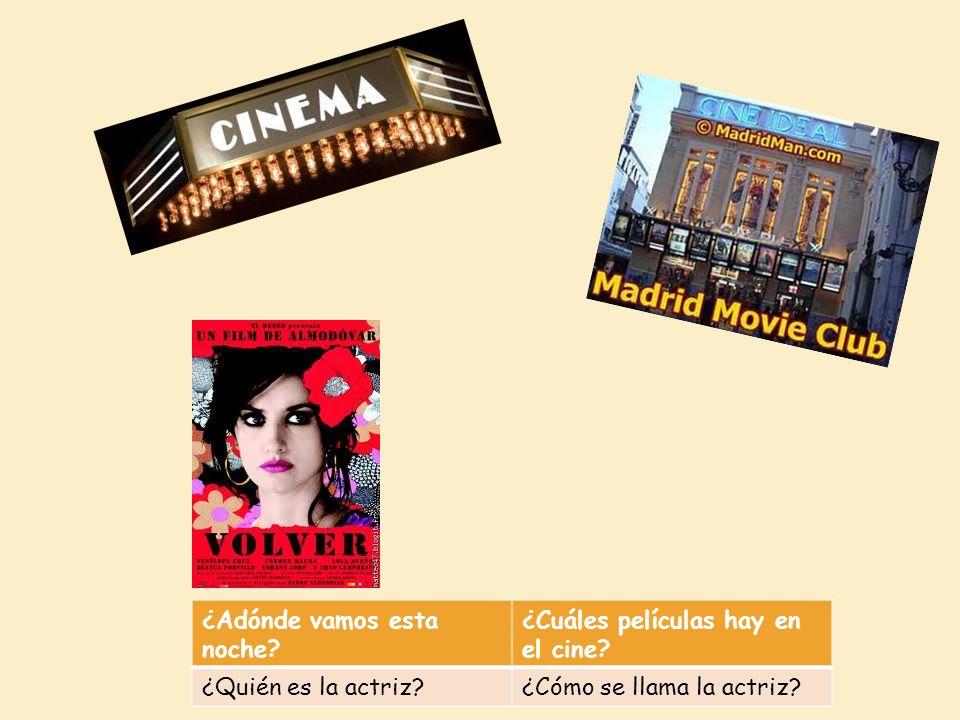 ¿Adónde vamos esta noche? ¿Cuáles películas hay en el cine? ¿Quién es la actriz?¿Cómo se llama la actriz?