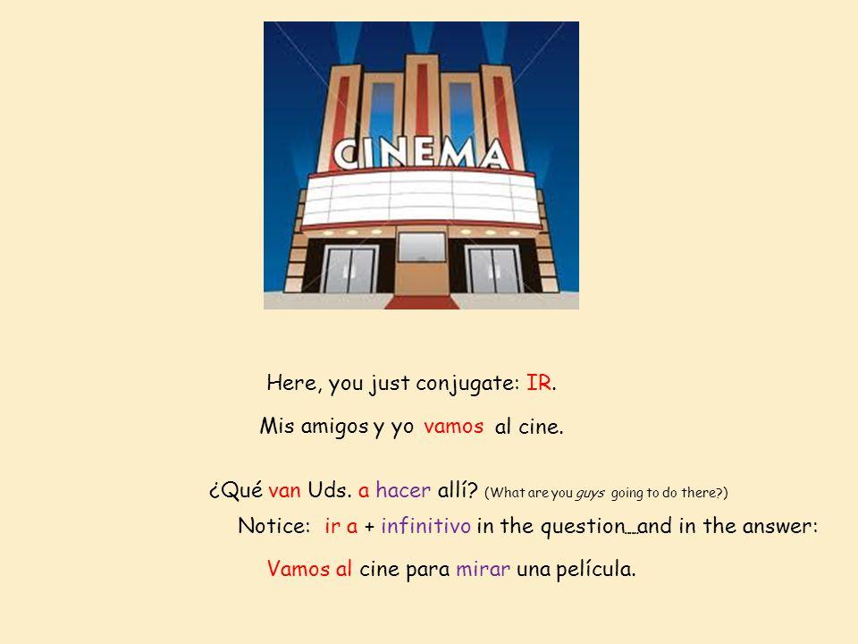 Mis amigos y yovamos al cine. ¿Qué van Uds. a hacer allí? (What are you guys going to do there?) Vamos alcine para mirar una película. Here, you just