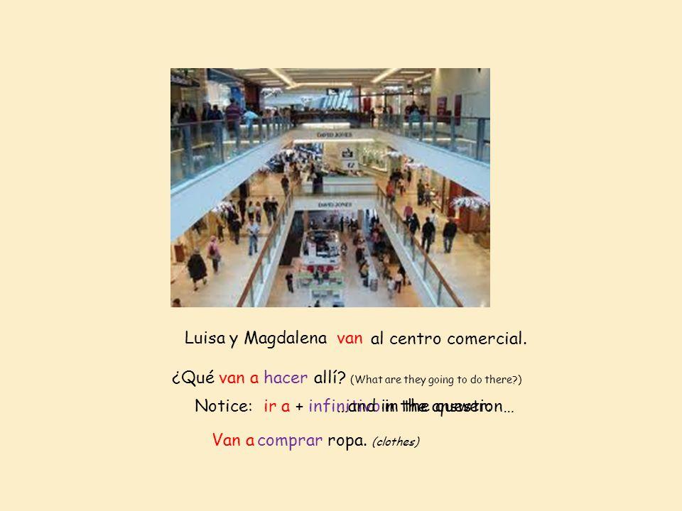 Luisa y Magdalenavan al centro comercial. ¿Qué van a hacer allí? (What are they going to do there?) Van acomprar ropa. (clothes) Notice: ir a + infini