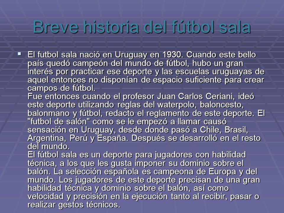 Breve historia del fútbol sala El futbol sala nació en Uruguay en 1930. Cuando este bello país quedó campeón del mundo de fútbol, hubo un gran interés