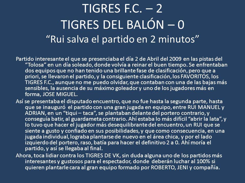 TIGRES F.C. – 2 TIGRES DEL BALÓN – 0 Rui salva el partido en 2 minutos Partido interesante el que se presenciaba el día 2 de Abril del 2009 en las pis