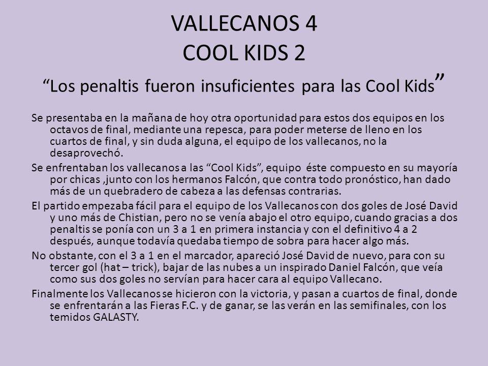 VALLECANOS 4 COOL KIDS 2 Los penaltis fueron insuficientes para las Cool Kids Se presentaba en la mañana de hoy otra oportunidad para estos dos equipo