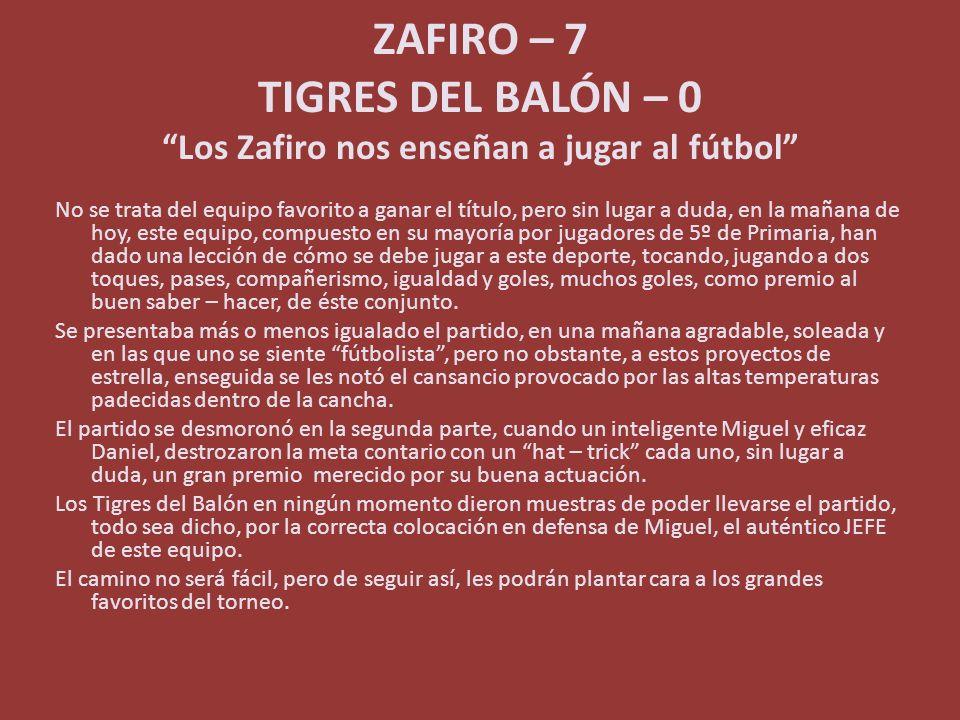 ZAFIRO – 7 TIGRES DEL BALÓN – 0 Los Zafiro nos enseñan a jugar al fútbol No se trata del equipo favorito a ganar el título, pero sin lugar a duda, en