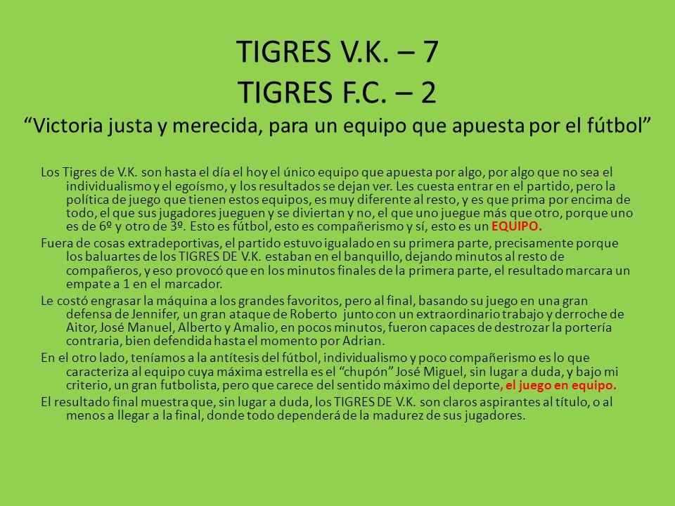 TIGRES V.K. – 7 TIGRES F.C. – 2 Victoria justa y merecida, para un equipo que apuesta por el fútbol Los Tigres de V.K. son hasta el día el hoy el únic