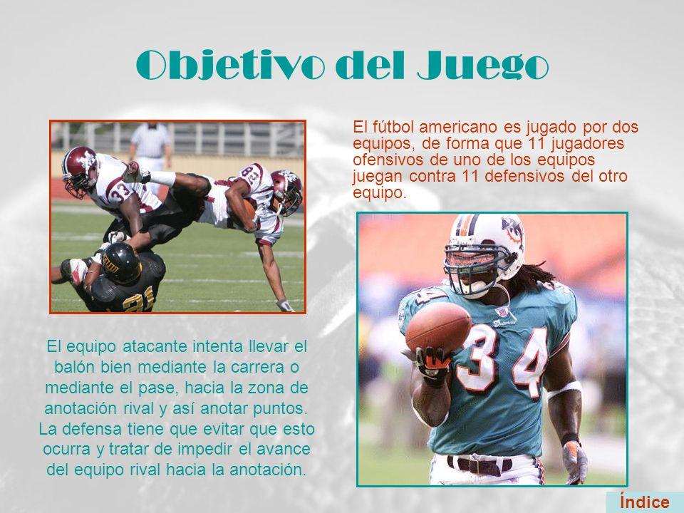 Objetivo del Juego El fútbol americano es jugado por dos equipos, de forma que 11 jugadores ofensivos de uno de los equipos juegan contra 11 defensivo