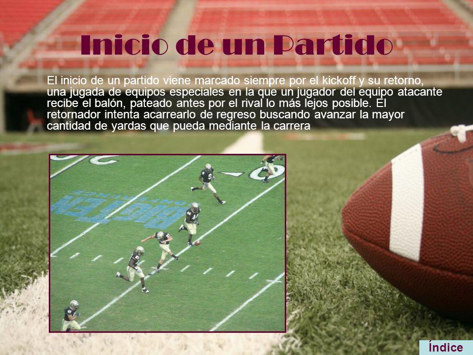 Inicio de un Partido El inicio de un partido viene marcado siempre por el kickoff y su retorno, una jugada de equipos especiales en la que un jugador