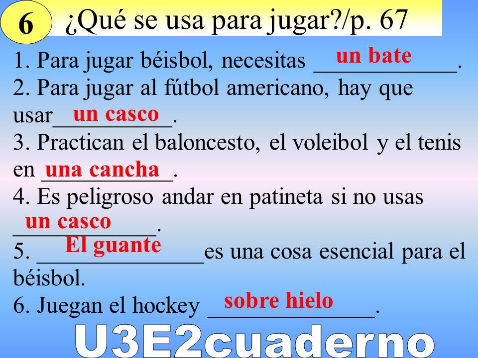 ¿Qué se usa para jugar?/p. 67 1. Para jugar béisbol, necesitas ____________. 2. Para jugar al fútbol americano, hay que usar__________. 3. Practican e