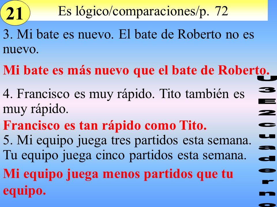 Es lógico/comparaciones/p. 72 3. Mi bate es nuevo. El bate de Roberto no es nuevo. 4. Francisco es muy rápido. Tito también es muy rápido. 5. Mi equip