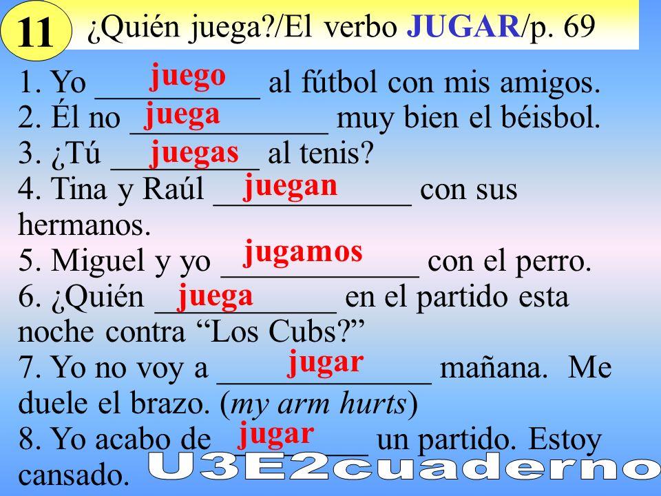 ¿Quién juega?/El verbo JUGAR/p. 69 1. Yo __________ al fútbol con mis amigos. 2. Él no ____________ muy bien el béisbol. 3. ¿Tú _________ al tenis? 4.