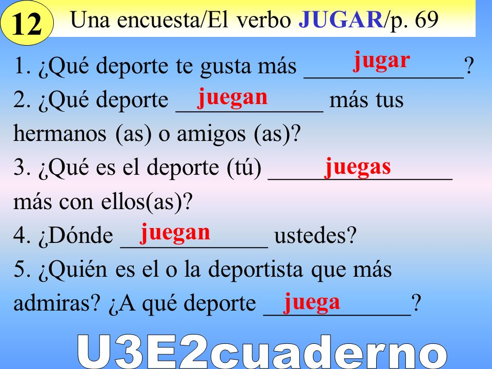 Una encuesta/El verbo JUGAR/p. 69 1. ¿Qué deporte te gusta más _____________? 2. ¿Qué deporte ____________ más tus hermanos (as) o amigos (as)? 3. ¿Qu
