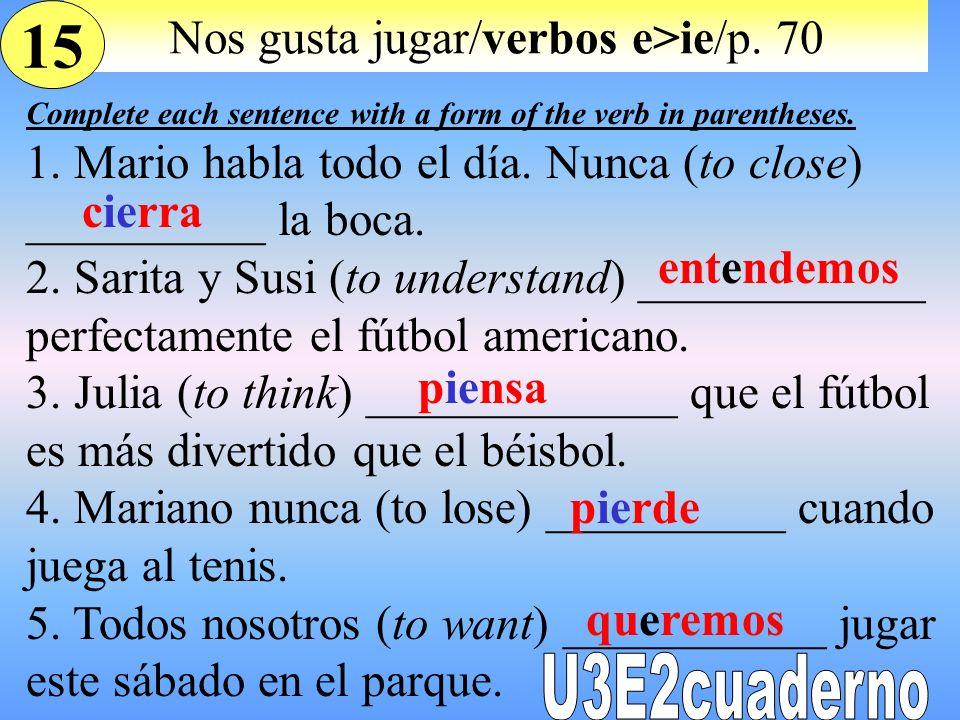 Nos gusta jugar/verbos e>ie/p. 70 Complete each sentence with a form of the verb in parentheses. 1. Mario habla todo el día. Nunca (to close) ________