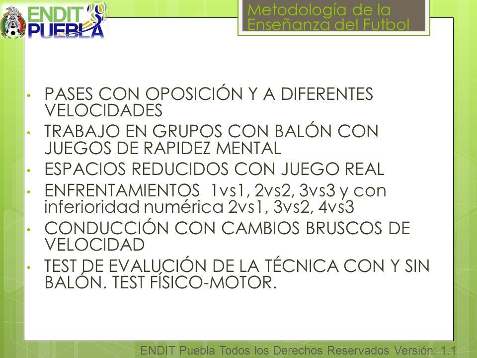 Metodología de la Enseñanza del Futbol ENDIT Puebla Todos los Derechos Reservados Versión: 1.1 PASES CON OPOSICIÓN Y A DIFERENTES VELOCIDADES TRABAJO EN GRUPOS CON BALÓN CON JUEGOS DE RAPIDEZ MENTAL ESPACIOS REDUCIDOS CON JUEGO REAL ENFRENTAMIENTOS 1vs1, 2vs2, 3vs3 y con inferioridad numérica 2vs1, 3vs2, 4vs3 CONDUCCIÓN CON CAMBIOS BRUSCOS DE VELOCIDAD TEST DE EVALUCIÓN DE LA TÉCNICA CON Y SIN BALÓN.