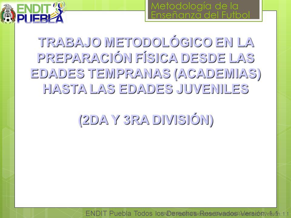 Metodología de la Enseñanza del Futbol ENDIT Puebla Todos los Derechos Reservados Versión: 1.1 TRABAJO METODOLÓGICO EN LA PREPARACIÓN FÍSICA DESDE LAS EDADES TEMPRANAS (ACADEMIAS) HASTA LAS EDADES JUVENILES (2DA Y 3RA DIVISIÓN)