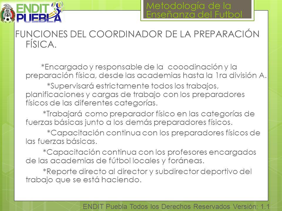 Metodología de la Enseñanza del Futbol ENDIT Puebla Todos los Derechos Reservados Versión: 1.1 FUNCIONES DEL COORDINADOR DE LA PREPARACIÓN FÍSICA.