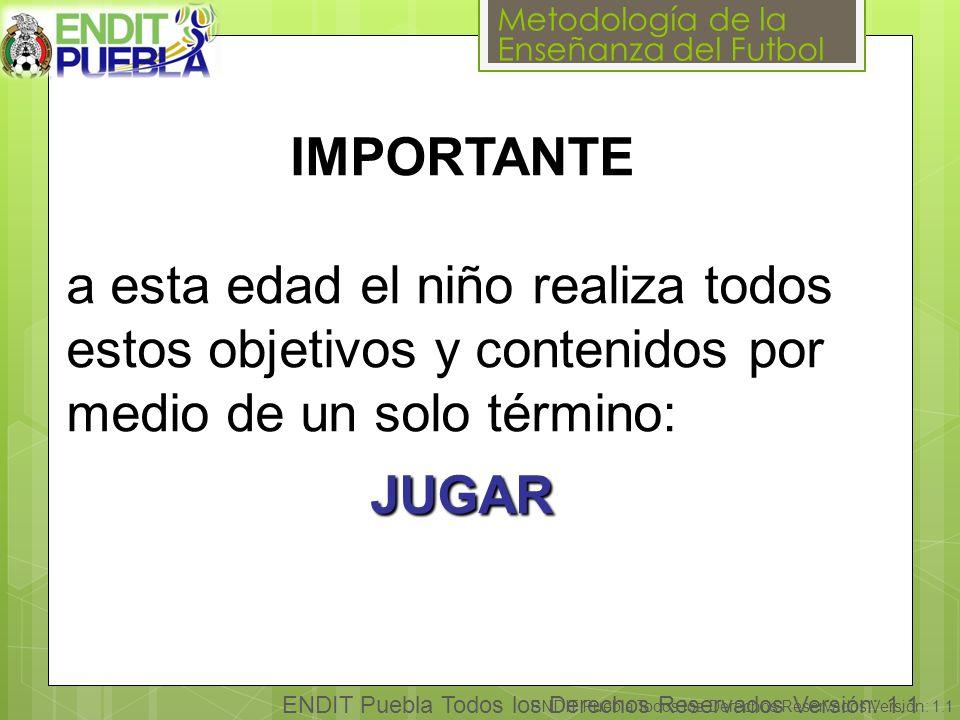 Metodología de la Enseñanza del Futbol ENDIT Puebla Todos los Derechos Reservados Versión: 1.1 IMPORTANTE a esta edad el niño realiza todos estos objetivos y contenidos por medio de un solo término: JUGAR