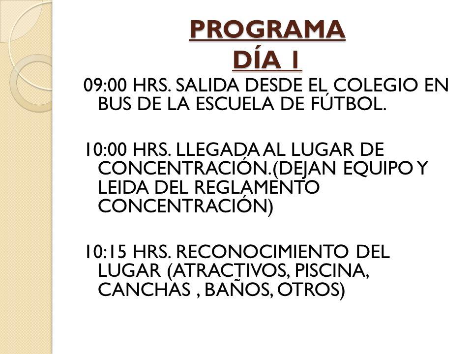 PROGRAMA DÍA 1 09:00 HRS. SALIDA DESDE EL COLEGIO EN BUS DE LA ESCUELA DE FÚTBOL. 10:00 HRS. LLEGADA AL LUGAR DE CONCENTRACIÓN.(DEJAN EQUIPO Y LEIDA D