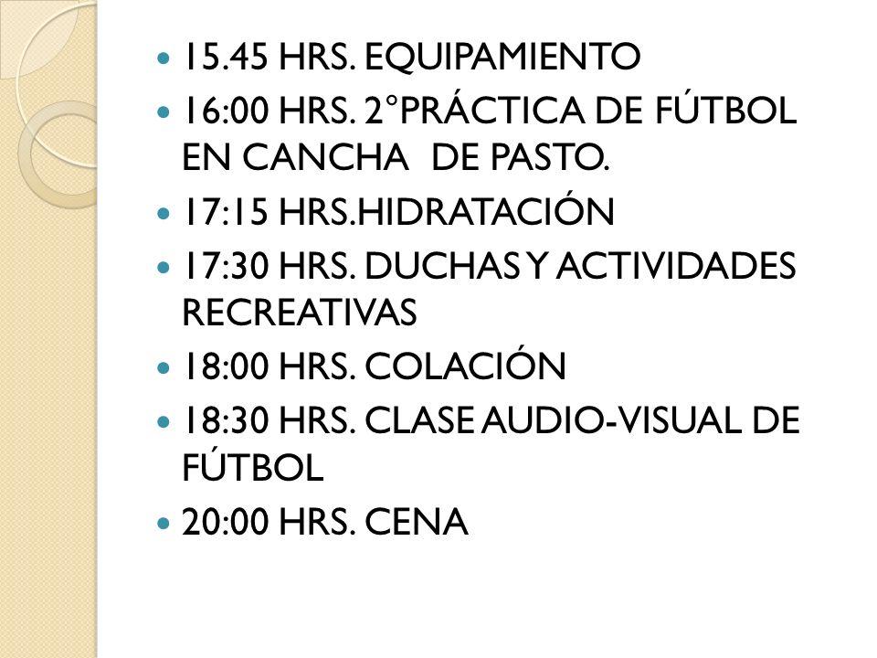15.45 HRS. EQUIPAMIENTO 16:00 HRS. 2°PRÁCTICA DE FÚTBOL EN CANCHA DE PASTO. 17:15 HRS.HIDRATACIÓN 17:30 HRS. DUCHAS Y ACTIVIDADES RECREATIVAS 18:00 HR