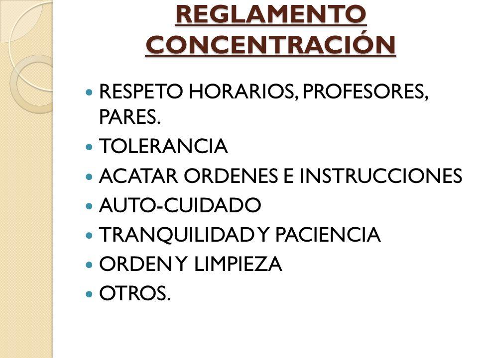 REGLAMENTO CONCENTRACIÓN RESPETO HORARIOS, PROFESORES, PARES. TOLERANCIA ACATAR ORDENES E INSTRUCCIONES AUTO-CUIDADO TRANQUILIDAD Y PACIENCIA ORDEN Y