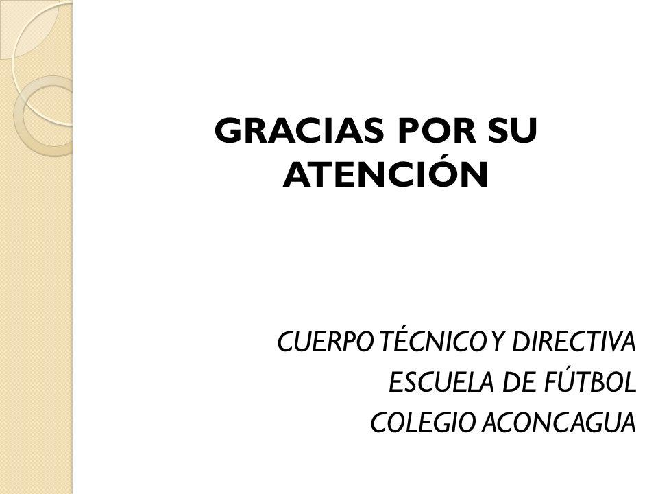 GRACIAS POR SU ATENCIÓN CUERPO TÉCNICO Y DIRECTIVA ESCUELA DE FÚTBOL COLEGIO ACONCAGUA