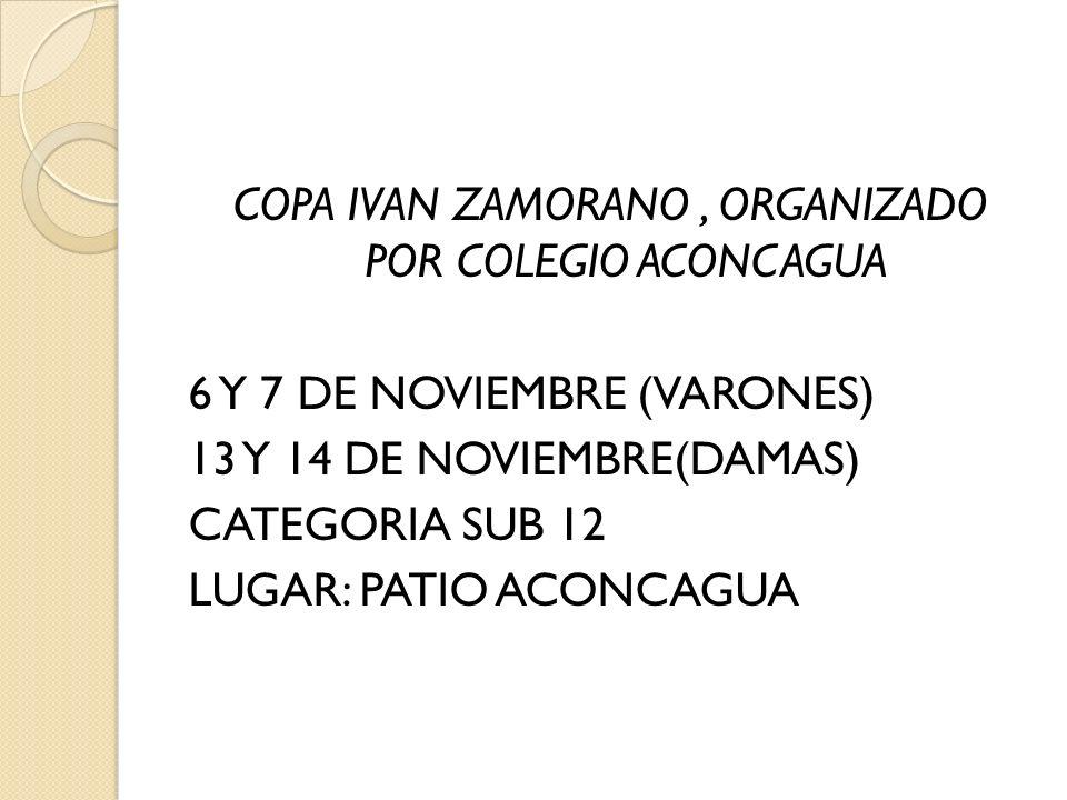 COPA IVAN ZAMORANO, ORGANIZADO POR COLEGIO ACONCAGUA 6 Y 7 DE NOVIEMBRE (VARONES) 13 Y 14 DE NOVIEMBRE(DAMAS) CATEGORIA SUB 12 LUGAR: PATIO ACONCAGUA