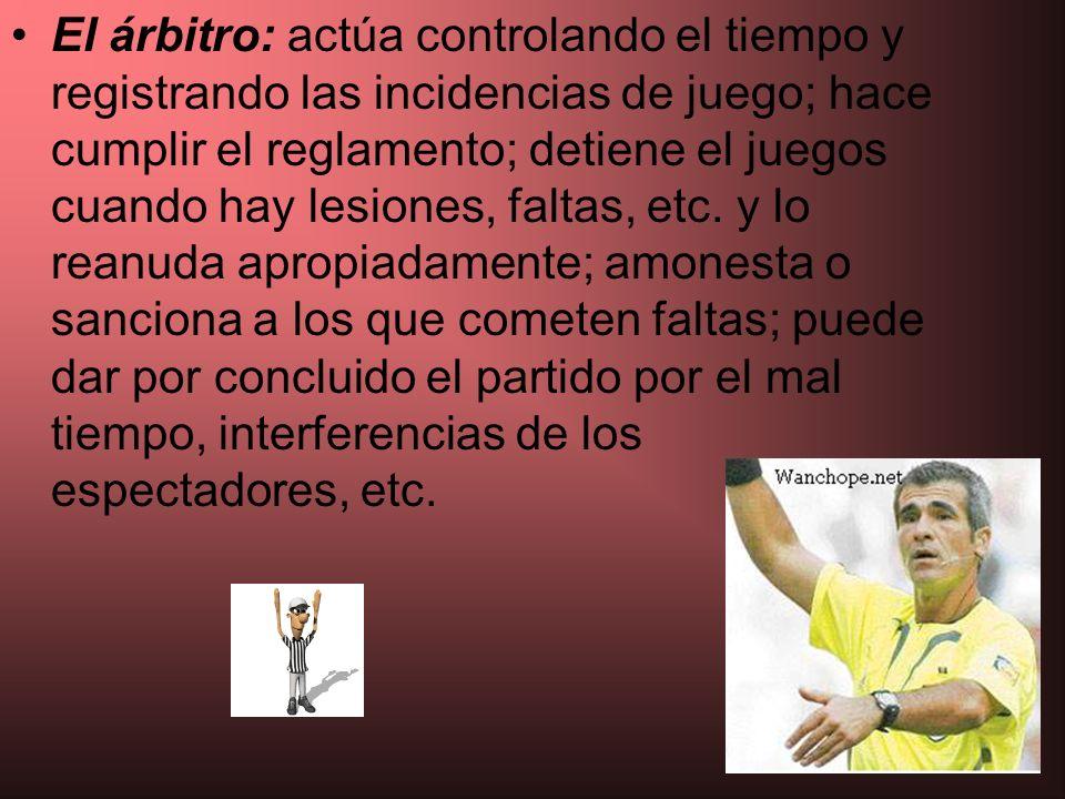 El árbitro: actúa controlando el tiempo y registrando las incidencias de juego; hace cumplir el reglamento; detiene el juegos cuando hay lesiones, fal