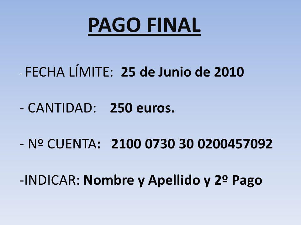 PAGO FINAL - FECHA LÍMITE: 25 de Junio de 2010 - CANTIDAD: 250 euros. - Nº CUENTA: 2100 0730 30 0200457092 -INDICAR: Nombre y Apellido y 2º Pago