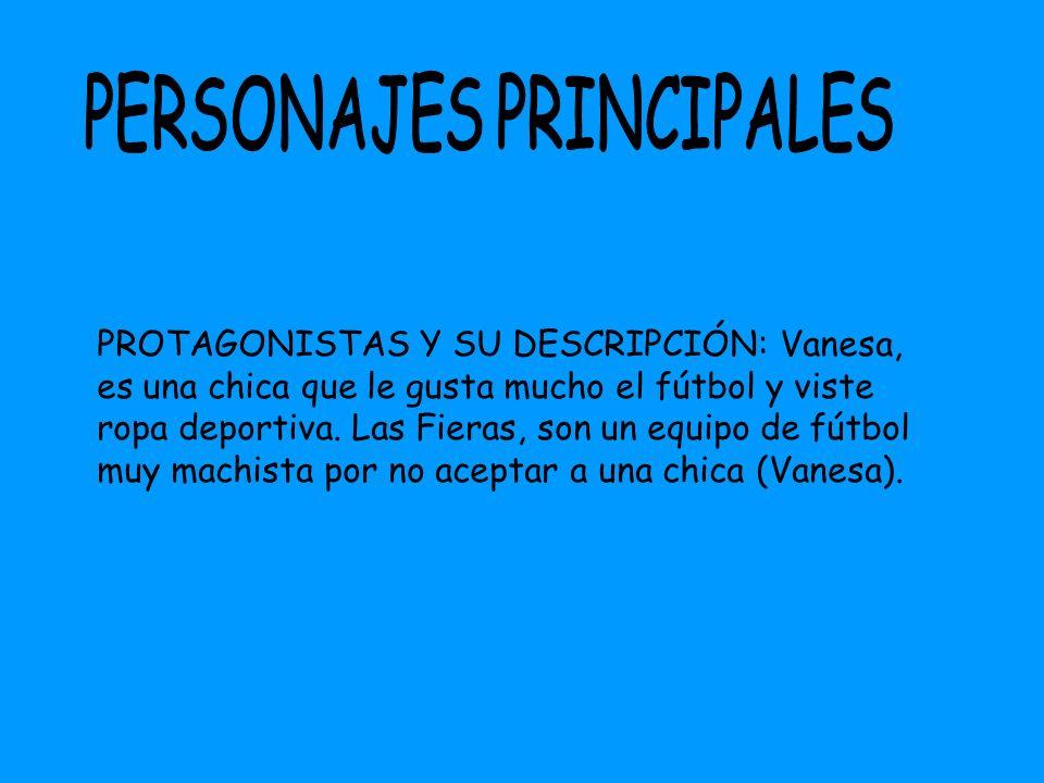 PROTAGONISTAS Y SU DESCRIPCIÓN: Vanesa, es una chica que le gusta mucho el fútbol y viste ropa deportiva. Las Fieras, son un equipo de fútbol muy mach