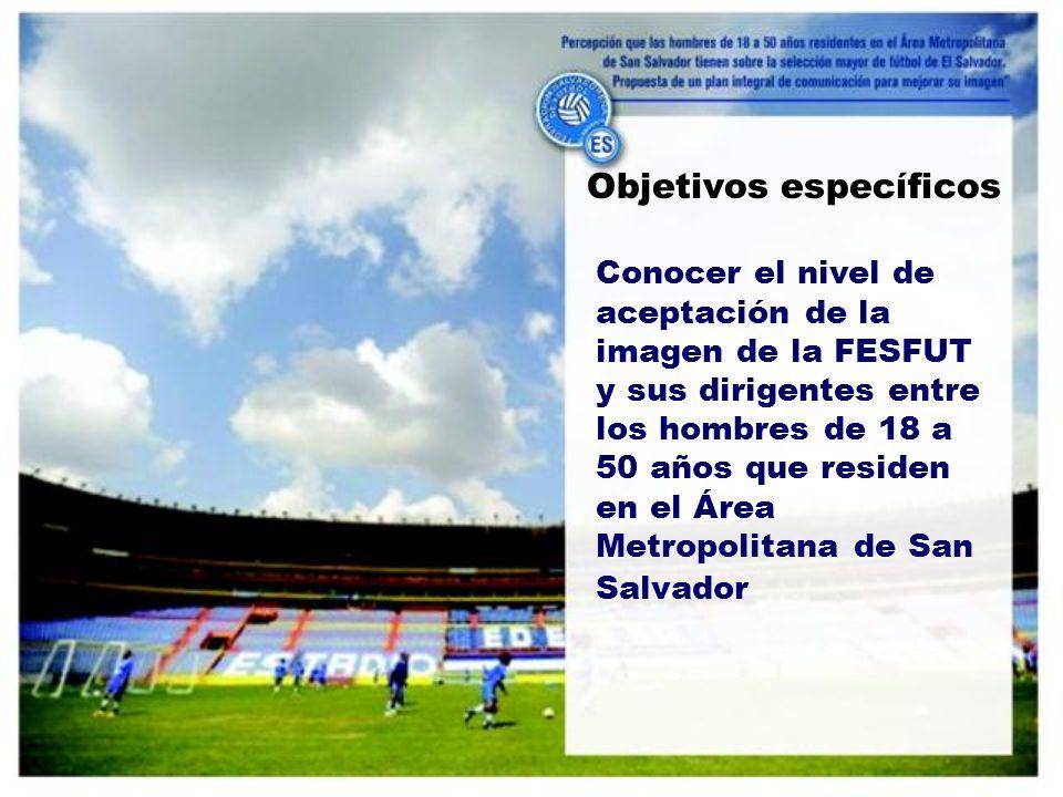 Conocer el nivel de aceptación de la imagen de la FESFUT y sus dirigentes entre los hombres de 18 a 50 años que residen en el Área Metropolitana de San Salvador Objetivos específicos
