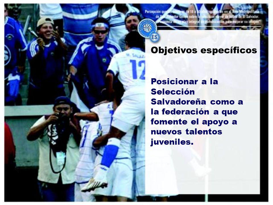 Objetivos específicos Posicionar a la Selección Salvadoreña como a la federación a que fomente el apoyo a nuevos talentos juveniles.