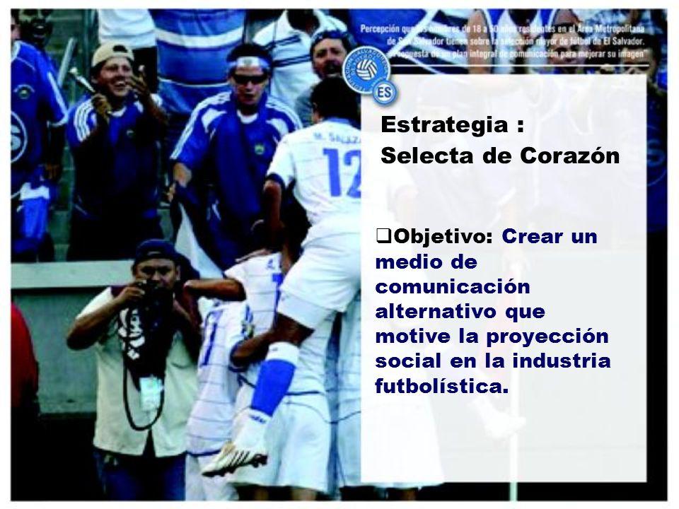 Estrategia : Selecta de Corazón Objetivo: Crear un medio de comunicación alternativo que motive la proyección social en la industria futbolística.