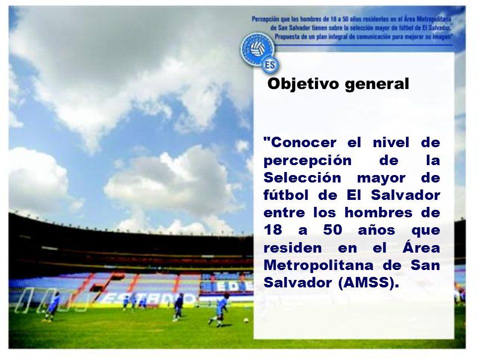 Objetivo general Conocer el nivel de percepción de la Selección mayor de fútbol de El Salvador entre los hombres de 18 a 50 años que residen en el Área Metropolitana de San Salvador (AMSS).