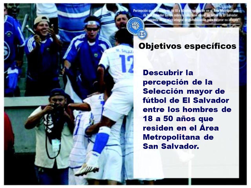 Objetivos específicos Descubrir la percepción de la Selección mayor de fútbol de El Salvador entre los hombres de 18 a 50 años que residen en el Área Metropolitana de San Salvador.