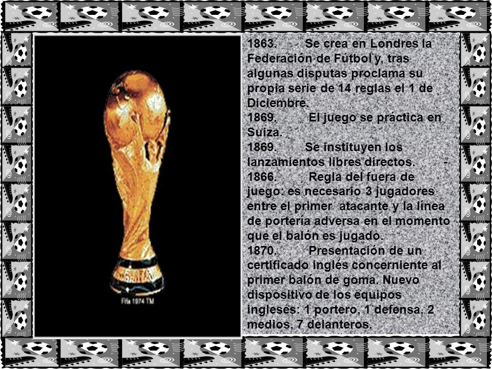 1863. Se crea en Londres la Federación de Fútbol y, tras algunas disputas proclama su propia serie de 14 reglas el 1 de Diciembre. 1869. El juego se p