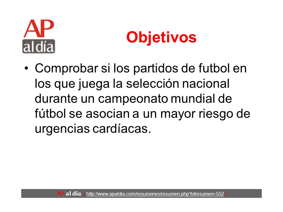 AP al día [ http://www.apaldia.com/resumenes/resumen.php?idresumen=552 ] Objetivos Comprobar si los partidos de futbol en los que juega la selección nacional durante un campeonato mundial de fútbol se asocian a un mayor riesgo de urgencias cardíacas.