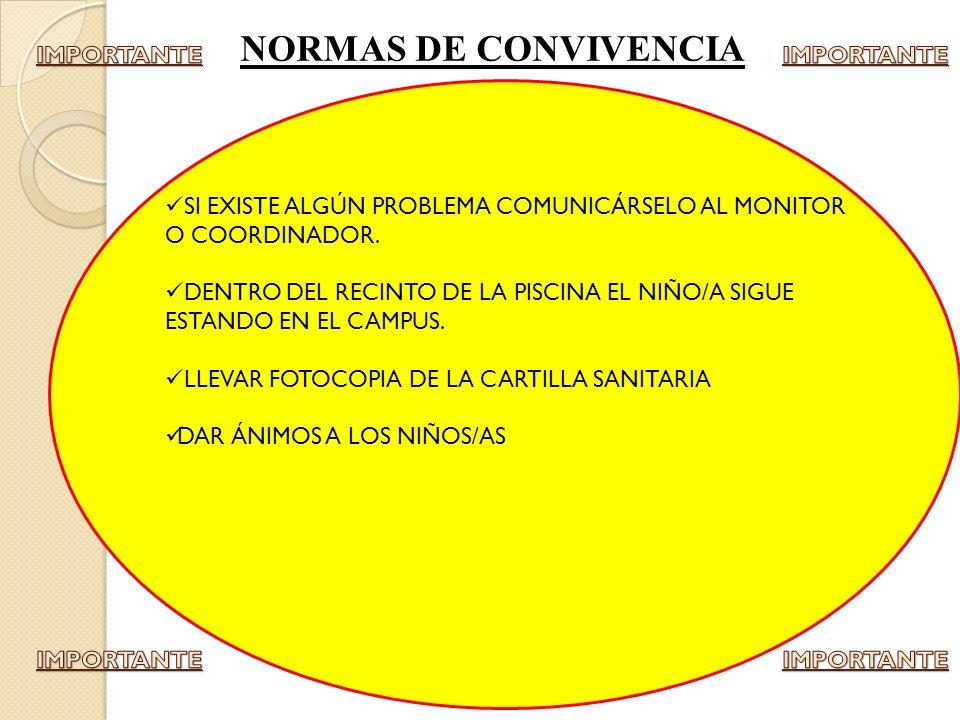 NORMAS DE CONVIVENCIA SI EXISTE ALGÚN PROBLEMA COMUNICÁRSELO AL MONITOR O COORDINADOR. DENTRO DEL RECINTO DE LA PISCINA EL NIÑO/A SIGUE ESTANDO EN EL