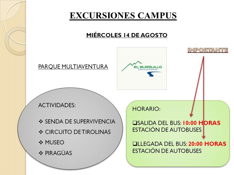EXCURSIONES CAMPUS MIÉRCOLES 14 DE AGOSTO PARQUE MULTIAVENTURA ACTIVIDADES: SENDA DE SUPERVIVENCIA CIRCUITO DE TIROLINAS MUSEO PIRAGÜAS HORARIO: SALIDA DEL BUS: 10:00 HORAS ESTACIÓN DE AUTOBUSES LLEGADA DEL BUS: 20:00 HORAS ESTACIÓN DE AUTOBUSES