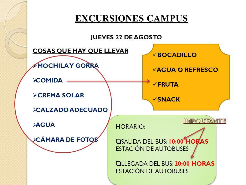 HORARIO: SALIDA DEL BUS: 10:00 HORAS ESTACIÓN DE AUTOBUSES LLEGADA DEL BUS: 20:00 HORAS ESTACIÓN DE AUTOBUSES EXCURSIONES CAMPUS JUEVES 22 DE AGOSTO COSAS QUE HAY QUE LLEVAR MOCHILA Y GORRA COMIDA CREMA SOLAR CALZADO ADECUADO AGUA CÁMARA DE FOTOS BOCADILLO AGUA O REFRESCO FRUTA SNACK