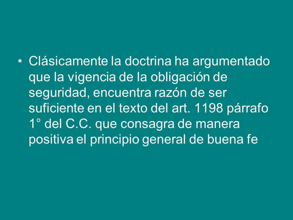 Clásicamente la doctrina ha argumentado que la vigencia de la obligación de seguridad, encuentra razón de ser suficiente en el texto del art. 1198 pár