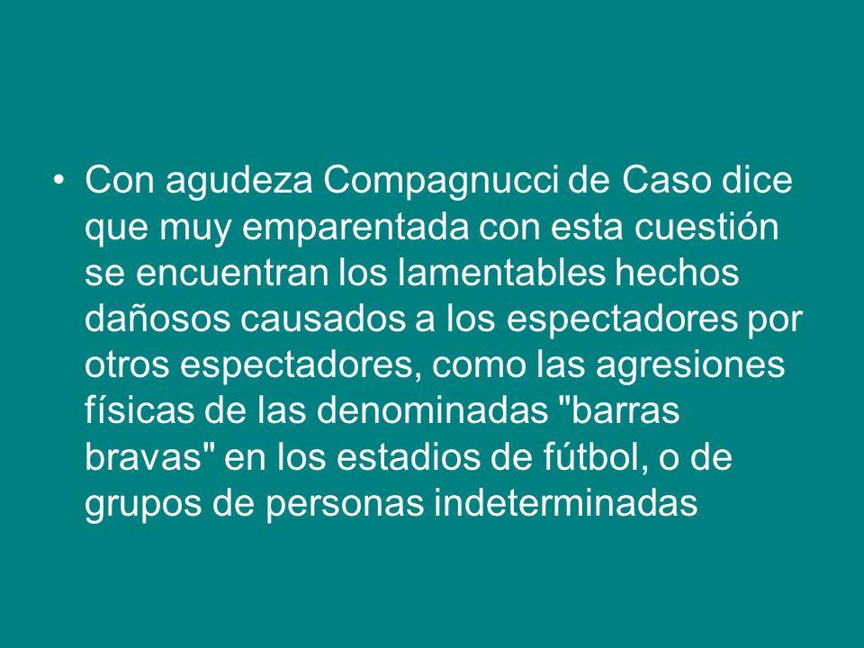 Con agudeza Compagnucci de Caso dice que muy emparentada con esta cuestión se encuentran los lamentables hechos dañosos causados a los espectadores po