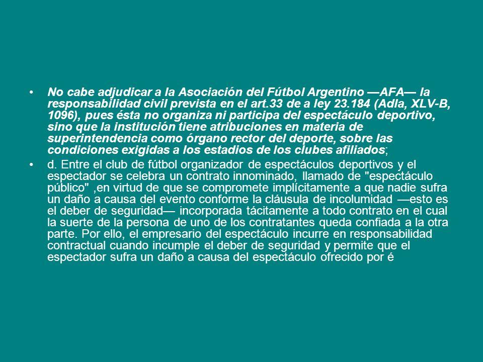 No cabe adjudicar a la Asociación del Fútbol Argentino AFA la responsabilidad civil prevista en el art.33 de a ley 23.184 (Adla, XLV-B, 1096), pues és