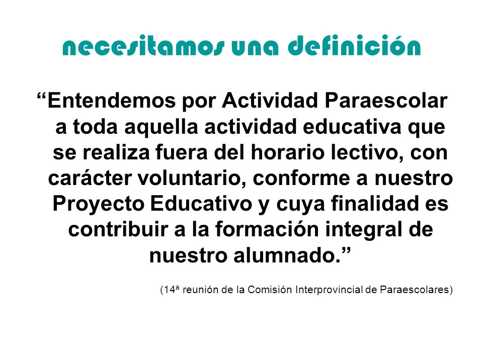 necesitamos una definición Entendemos por Actividad Paraescolar a toda aquella actividad educativa que se realiza fuera del horario lectivo, con carácter voluntario, conforme a nuestro Proyecto Educativo y cuya finalidad es contribuir a la formación integral de nuestro alumnado.