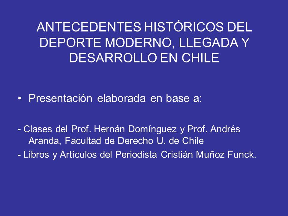ANTECEDENTES HISTÓRICOS DEL DEPORTE MODERNO, LLEGADA Y DESARROLLO EN CHILE Presentación elaborada en base a: - Clases del Prof. Hernán Domínguez y Pro