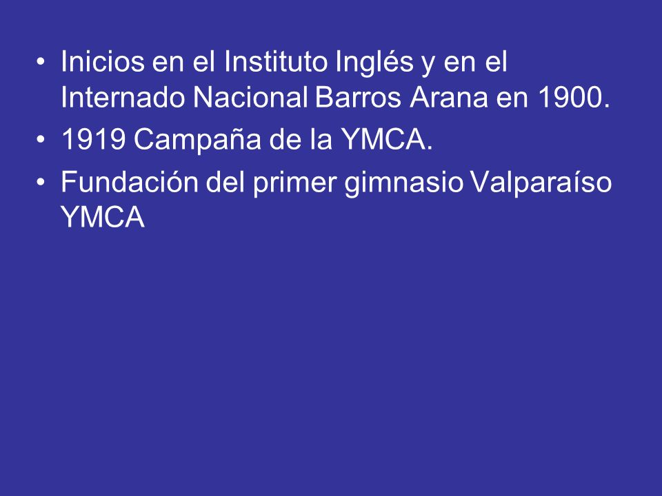 Inicios en el Instituto Inglés y en el Internado Nacional Barros Arana en 1900. 1919 Campaña de la YMCA. Fundación del primer gimnasio Valparaíso YMCA