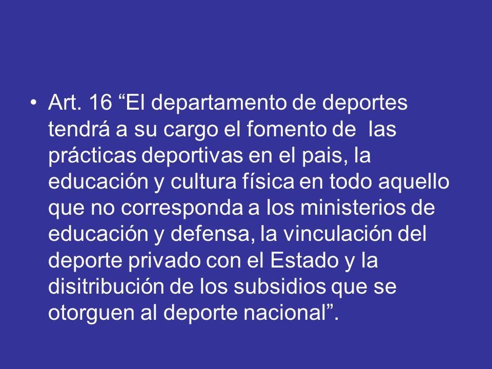 Art. 16 El departamento de deportes tendrá a su cargo el fomento de las prácticas deportivas en el pais, la educación y cultura física en todo aquello