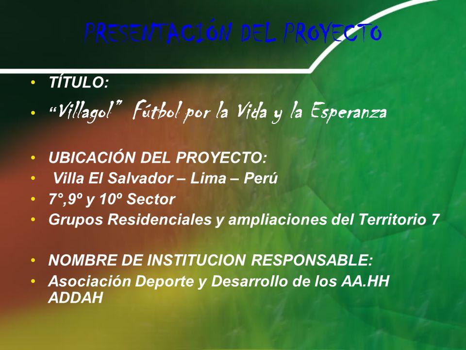 PRESENTACIÓN DEL PROYECTO TÍTULO: Villagol Fútbol por la Vida y la Esperanza UBICACIÓN DEL PROYECTO: Villa El Salvador – Lima – Perú 7°,9º y 10º Sector Grupos Residenciales y ampliaciones del Territorio 7 NOMBRE DE INSTITUCION RESPONSABLE: Asociación Deporte y Desarrollo de los AA.HH ADDAH