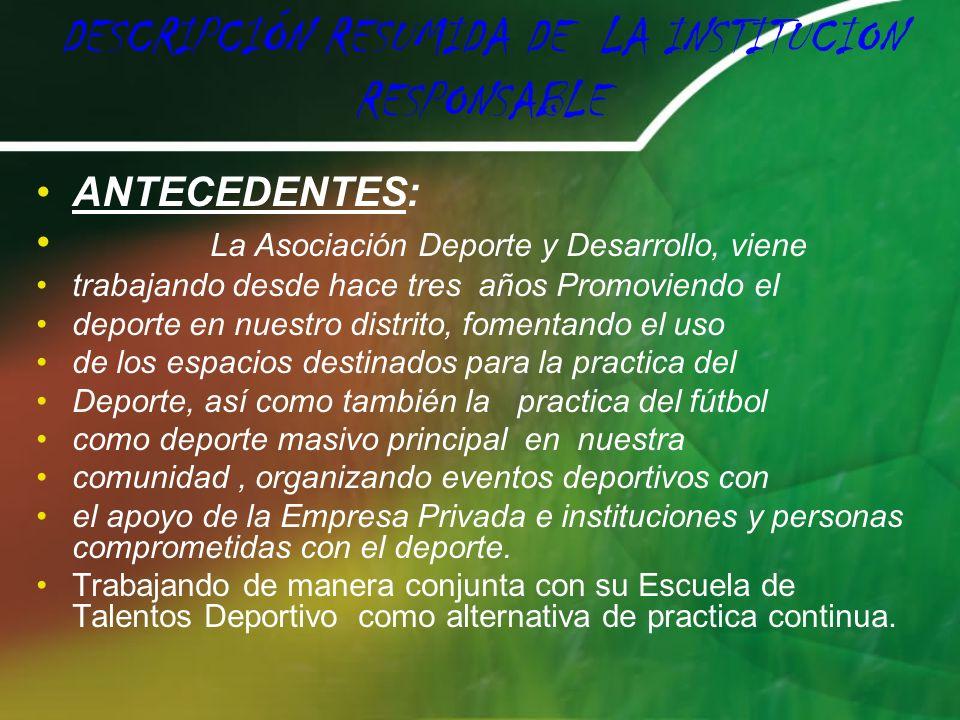 DESCRIPCIÓN RESUMIDA DE LA INSTITUCION RESPONSABLE ANTECEDENTES: La Asociación Deporte y Desarrollo, viene trabajando desde hace tres años Promoviendo