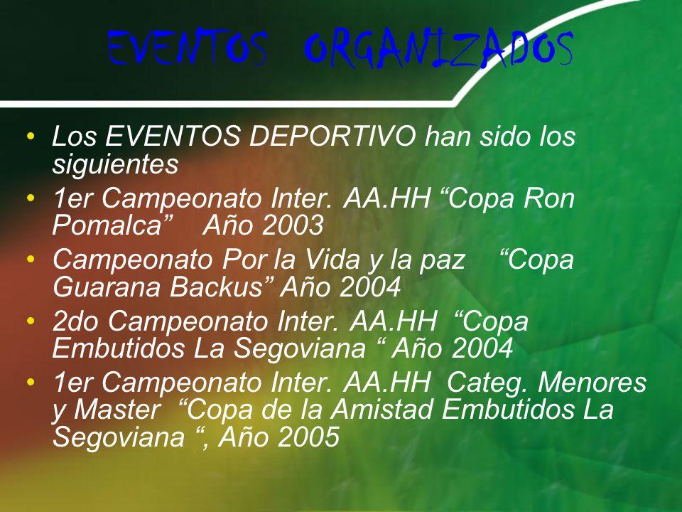 EVENTOS ORGANIZADOS Los EVENTOS DEPORTIVO han sido los siguientes 1er Campeonato Inter. AA.HH Copa Ron Pomalca Año 2003 Campeonato Por la Vida y la pa